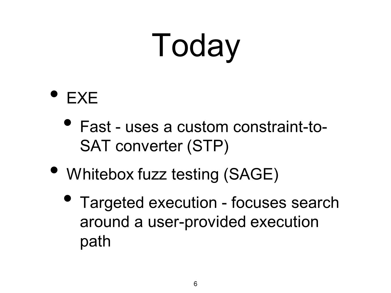 6 Today EXE Fast - uses a custom constraint-to- SAT converter (STP) Whitebox fuzz testing (SAGE) Targeted execution - focuses search around a user-provided execution path