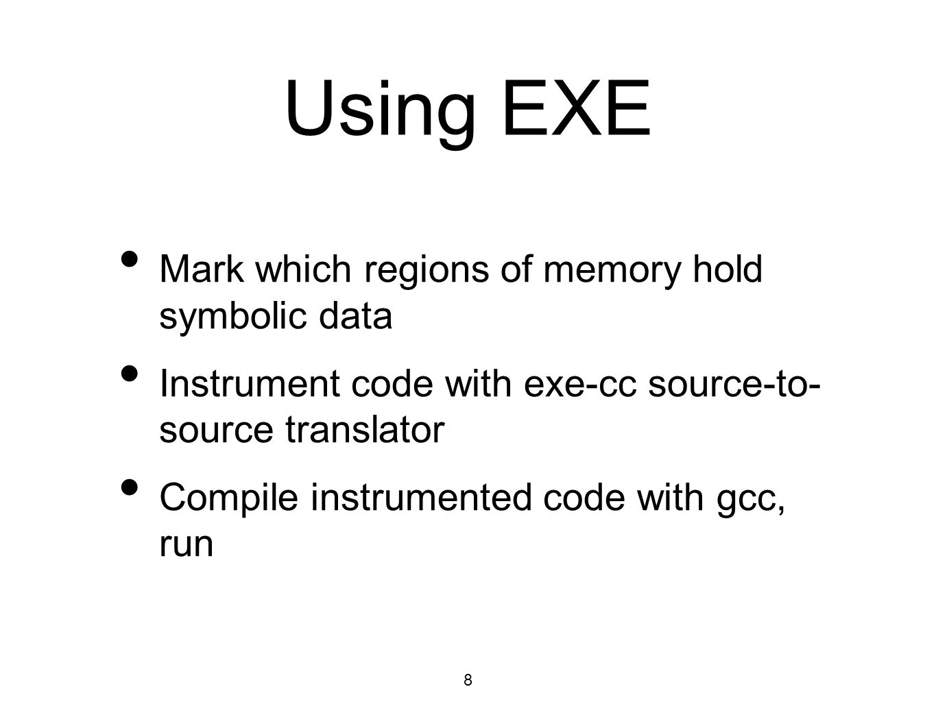 8 Using EXE Mark which regions of memory hold symbolic data Instrument code with exe-cc source-to- source translator Compile instrumented code with gcc, run
