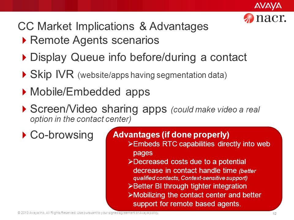 © 2013 Avaya Inc. All Rights Reserved. Use pursuant to your signed agreement or Avaya policy. 12 CC Market Implications & Advantages  Remote Agents s