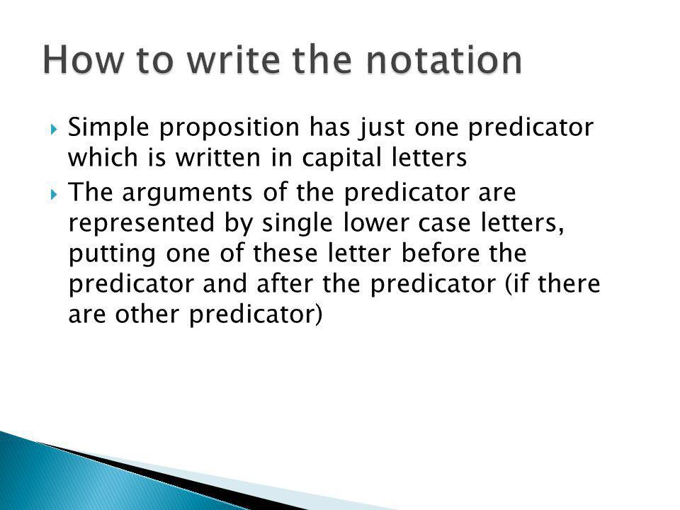  Simple proposition has just one predicator which is written in capital letters  The arguments of the predicator are represented by single lower cas