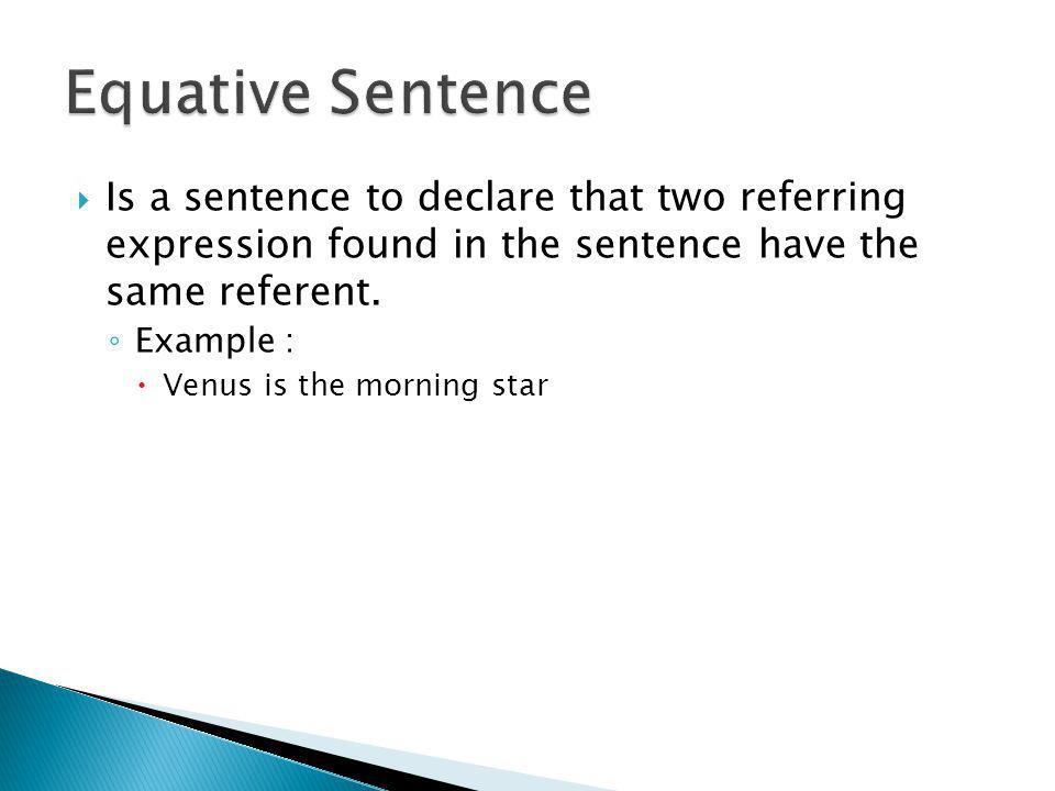  Is a sentence to declare that two referring expression found in the sentence have the same referent. ◦ Example :  Venus is the morning star