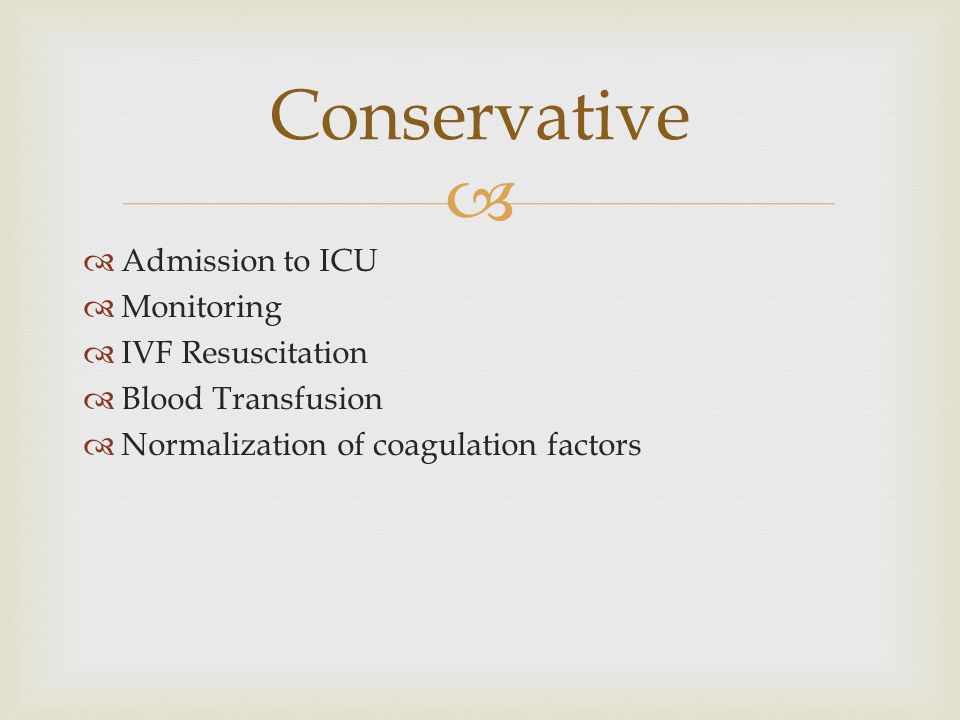   Admission to ICU  Monitoring  IVF Resuscitation  Blood Transfusion  Normalization of coagulation factors Conservative