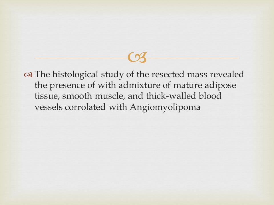   The histological study of the resected mass revealed the presence of with admixture of mature adipose tissue, smooth muscle, and thick-walled bloo