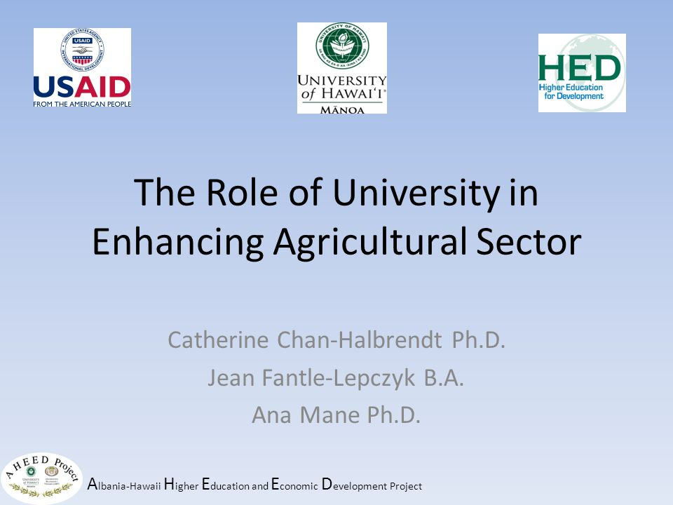 A lbania-Hawaii H igher E ducation and E conomic D evelopment Project The Role of University in Enhancing Agricultural Sector Catherine Chan-Halbrendt Ph.D.