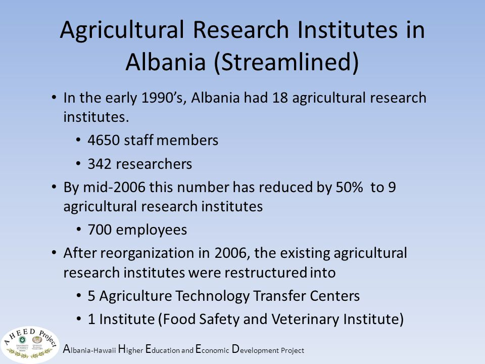 A lbania-Hawaii H igher E ducation and E conomic D evelopment Project Agricultural Research Institutes in Albania (Streamlined) In the early 1990's, Albania had 18 agricultural research institutes.
