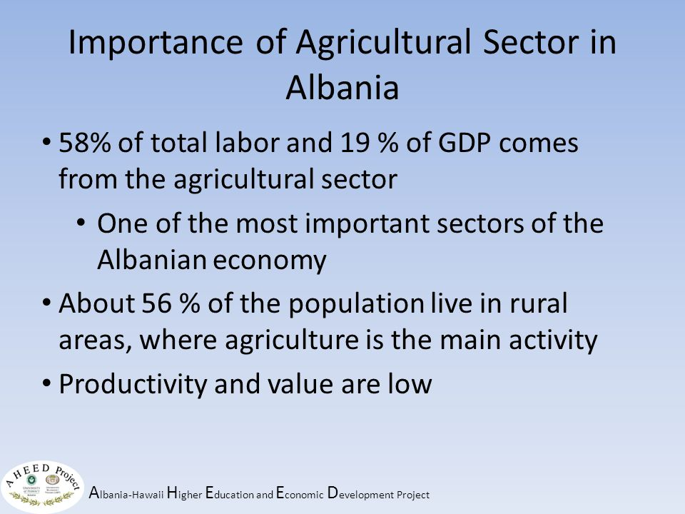 A lbania-Hawaii H igher E ducation and E conomic D evelopment Project Importance of Agricultural Sector in Albania 58% of total labor and 19 % of GDP comes from the agricultural sector One of the most important sectors of the Albanian economy About 56 % of the population live in rural areas, where agriculture is the main activity Productivity and value are low