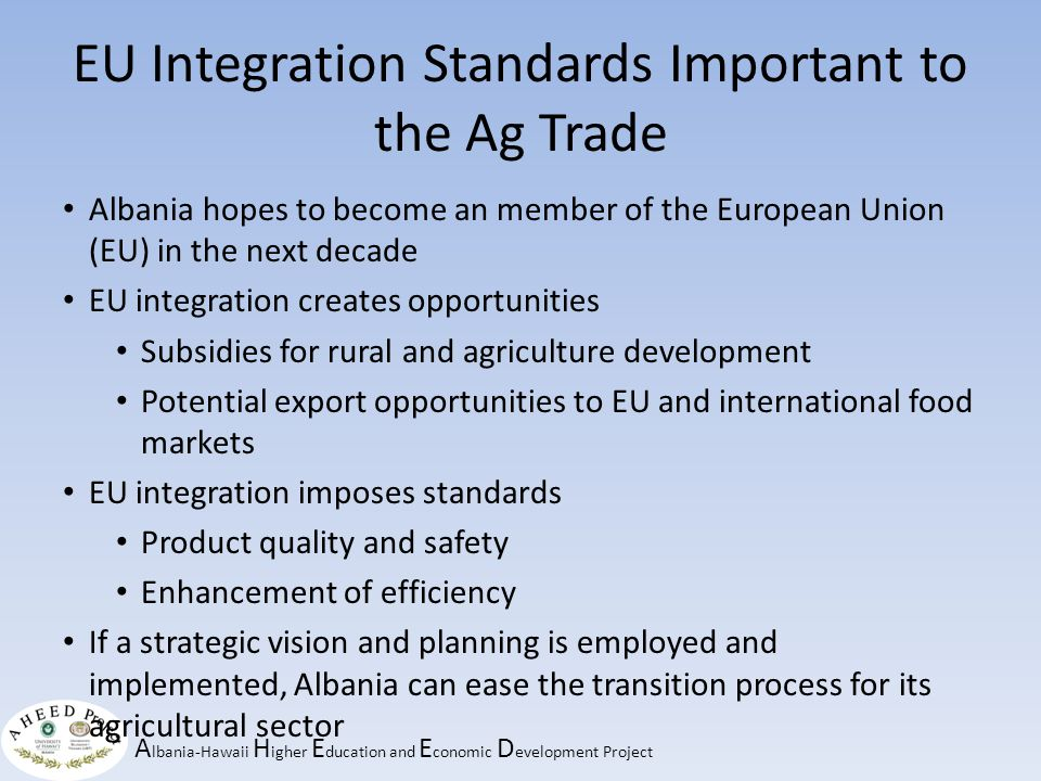 A lbania-Hawaii H igher E ducation and E conomic D evelopment Project EU Integration Standards Important to the Ag Trade Albania hopes to become an member of the European Union (EU) in the next decade EU integration creates opportunities Subsidies for rural and agriculture development Potential export opportunities to EU and international food markets EU integration imposes standards Product quality and safety Enhancement of efficiency If a strategic vision and planning is employed and implemented, Albania can ease the transition process for its agricultural sector