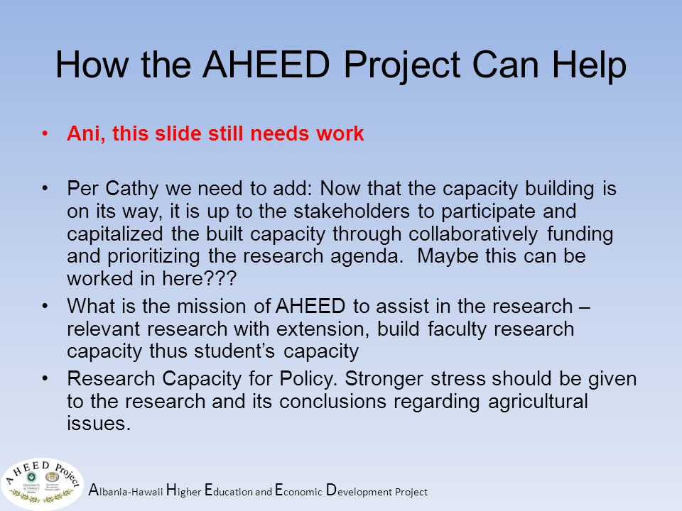 A lbania-Hawaii H igher E ducation and E conomic D evelopment Project How the AHEED Project Can Help Ani, this slide still needs work Per Cathy we need to add: Now that the capacity building is on its way, it is up to the stakeholders to participate and capitalized the built capacity through collaboratively funding and prioritizing the research agenda.