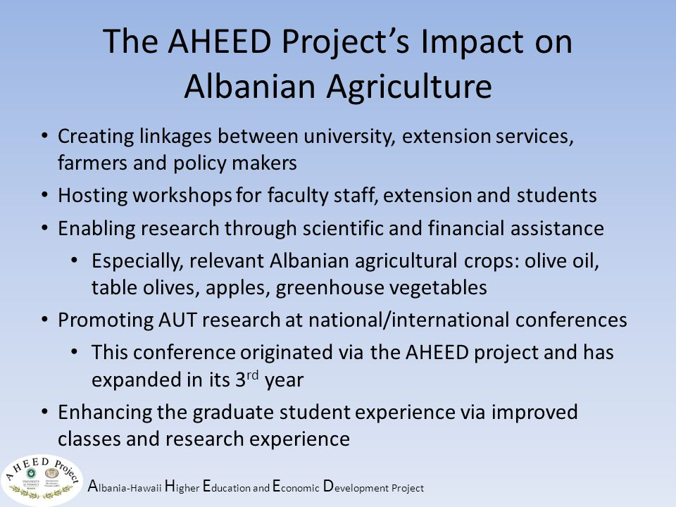 A lbania-Hawaii H igher E ducation and E conomic D evelopment Project The AHEED Project's Impact on Albanian Agriculture Creating linkages between university, extension services, farmers and policy makers Hosting workshops for faculty staff, extension and students Enabling research through scientific and financial assistance Especially, relevant Albanian agricultural crops: olive oil, table olives, apples, greenhouse vegetables Promoting AUT research at national/international conferences This conference originated via the AHEED project and has expanded in its 3 rd year Enhancing the graduate student experience via improved classes and research experience