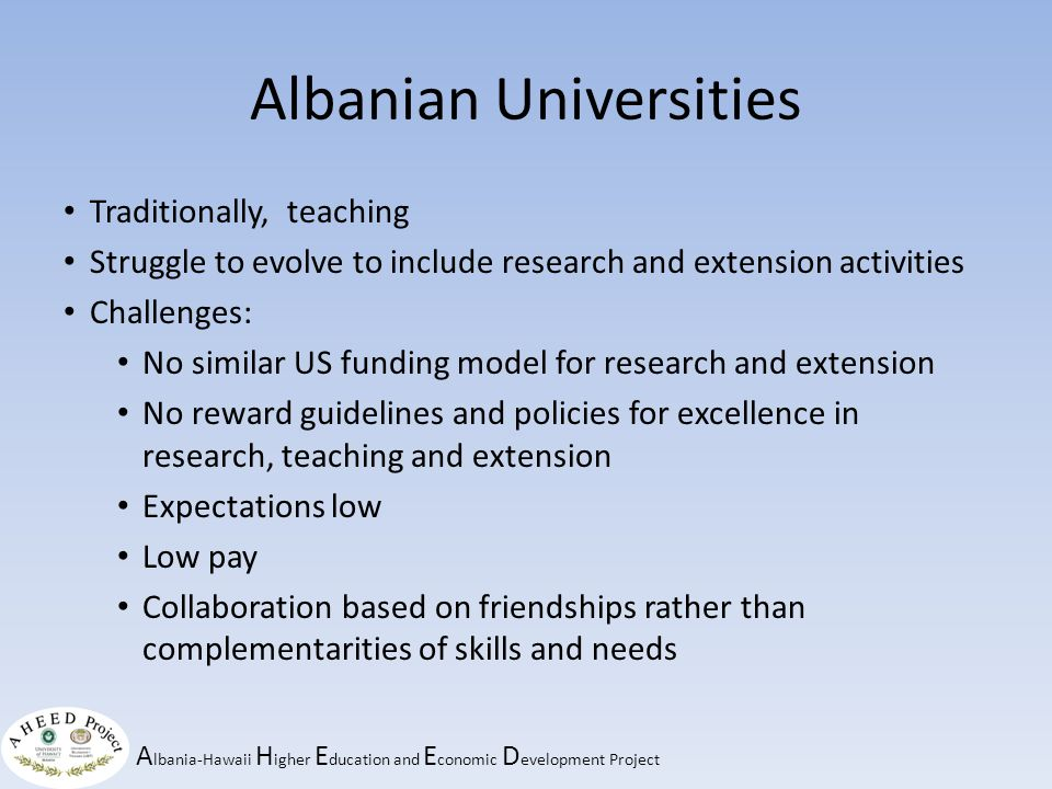 A lbania-Hawaii H igher E ducation and E conomic D evelopment Project Albanian Universities Traditionally, teaching Struggle to evolve to include research and extension activities Challenges: No similar US funding model for research and extension No reward guidelines and policies for excellence in research, teaching and extension Expectations low Low pay Collaboration based on friendships rather than complementarities of skills and needs