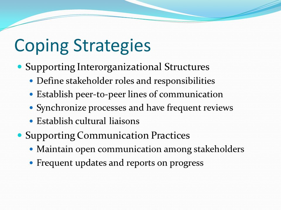 Coping Strategies Supporting Interorganizational Structures Define stakeholder roles and responsibilities Establish peer-to-peer lines of communication Synchronize processes and have frequent reviews Establish cultural liaisons Supporting Communication Practices Maintain open communication among stakeholders Frequent updates and reports on progress