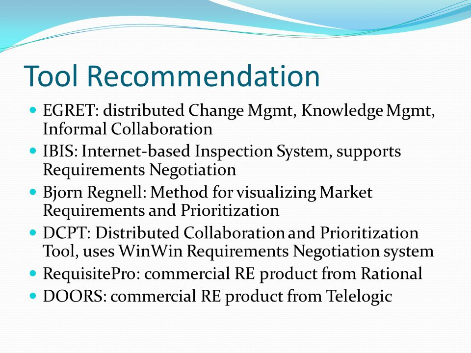 Tool Recommendation EGRET: distributed Change Mgmt, Knowledge Mgmt, Informal Collaboration IBIS: Internet-based Inspection System, supports Requirements Negotiation Bjorn Regnell: Method for visualizing Market Requirements and Prioritization DCPT: Distributed Collaboration and Prioritization Tool, uses WinWin Requirements Negotiation system RequisitePro: commercial RE product from Rational DOORS: commercial RE product from Telelogic