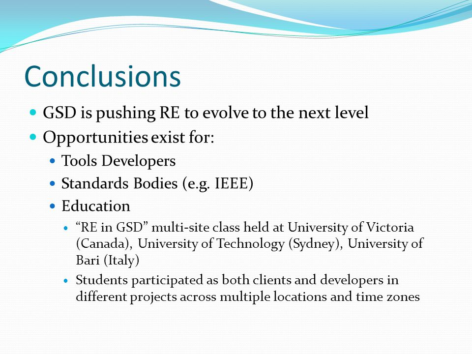 Conclusions GSD is pushing RE to evolve to the next level Opportunities exist for: Tools Developers Standards Bodies (e.g.