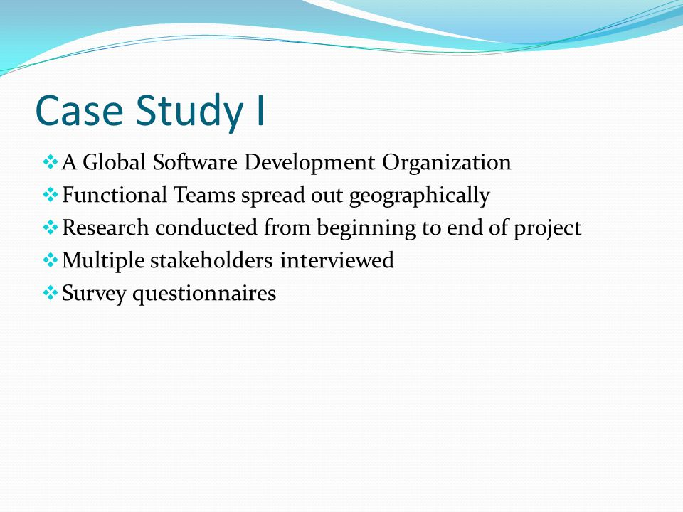 Case Study I  A Global Software Development Organization  Functional Teams spread out geographically  Research conducted from beginning to end of project  Multiple stakeholders interviewed  Survey questionnaires