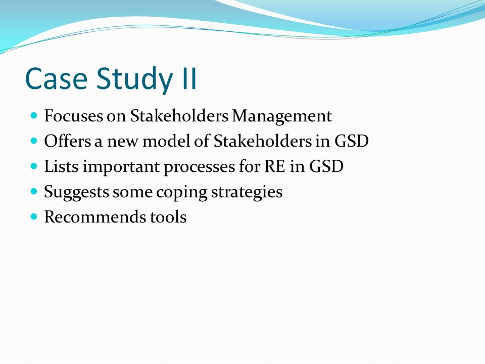 Case Study II Focuses on Stakeholders Management Offers a new model of Stakeholders in GSD Lists important processes for RE in GSD Suggests some coping strategies Recommends tools