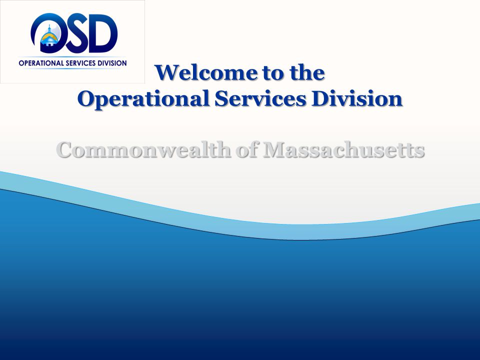 Office of Training and Outreach www.mass.gov/OSD 617-720-3300 Copyright© Operational Services Division All Rights Reserved Welcome to the Operational Services Division Commonwealth of Massachusetts