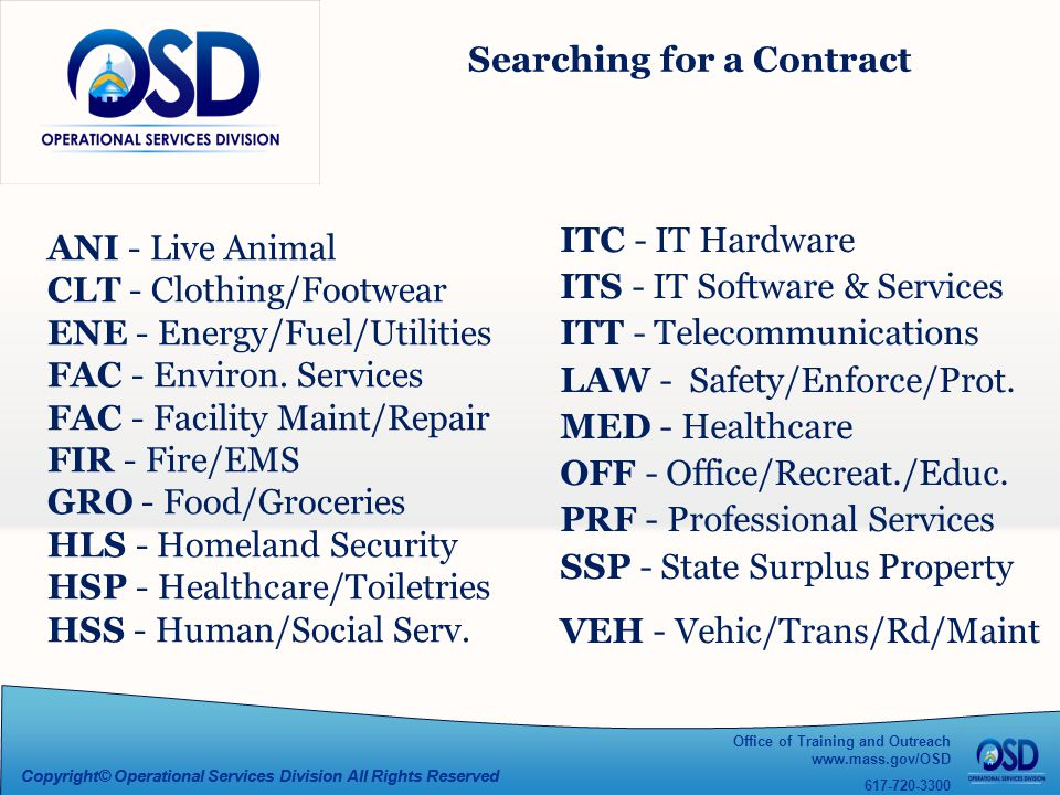 Office of Training and Outreach www.mass.gov/OSD 617-720-3300 Copyright© Operational Services Division All Rights Reserved Searching for a Contract ITC - IT Hardware ITS - IT Software & Services ITT - Telecommunications LAW - Safety/Enforce/Prot.