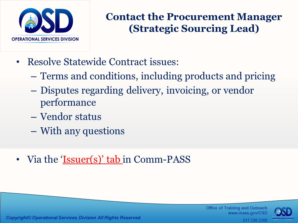 Office of Training and Outreach www.mass.gov/OSD 617-720-3300 Copyright© Operational Services Division All Rights Reserved Contact the Procurement Manager (Strategic Sourcing Lead) Resolve Statewide Contract issues: – Terms and conditions, including products and pricing – Disputes regarding delivery, invoicing, or vendor performance – Vendor status – With any questions Via the 'Issuer(s)' tab in Comm-PASS