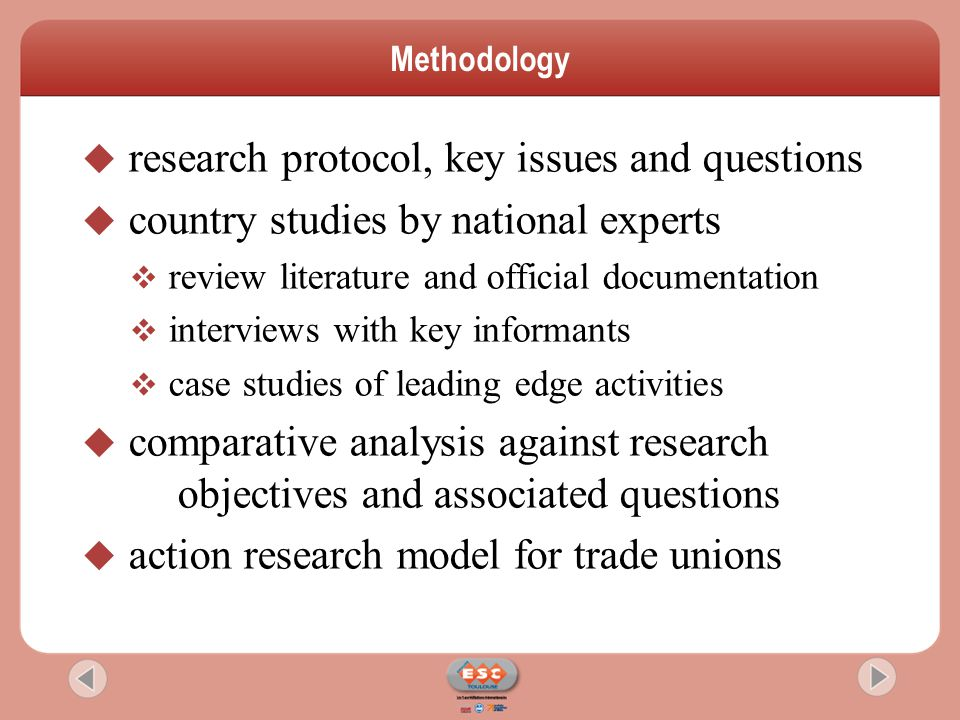  research protocol, key issues and questions  country studies by national experts  review literature and official documentation  interviews with key informants  case studies of leading edge activities  comparative analysis against research objectives and associated questions  action research model for trade unions Methodology