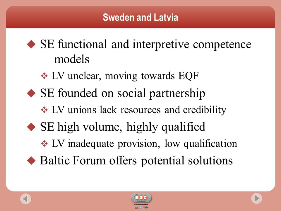 SE functional and interpretive competence models  LV unclear, moving towards EQF  SE founded on social partnership  LV unions lack resources and credibility  SE high volume, highly qualified  LV inadequate provision, low qualification  Baltic Forum offers potential solutions Sweden and Latvia