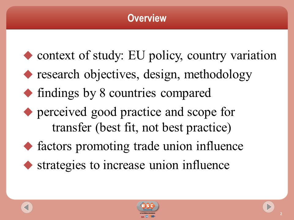 Overview 2  context of study: EU policy, country variation  research objectives, design, methodology  findings by 8 countries compared  perceived good practice and scope for transfer (best fit, not best practice)  factors promoting trade union influence  strategies to increase union influence
