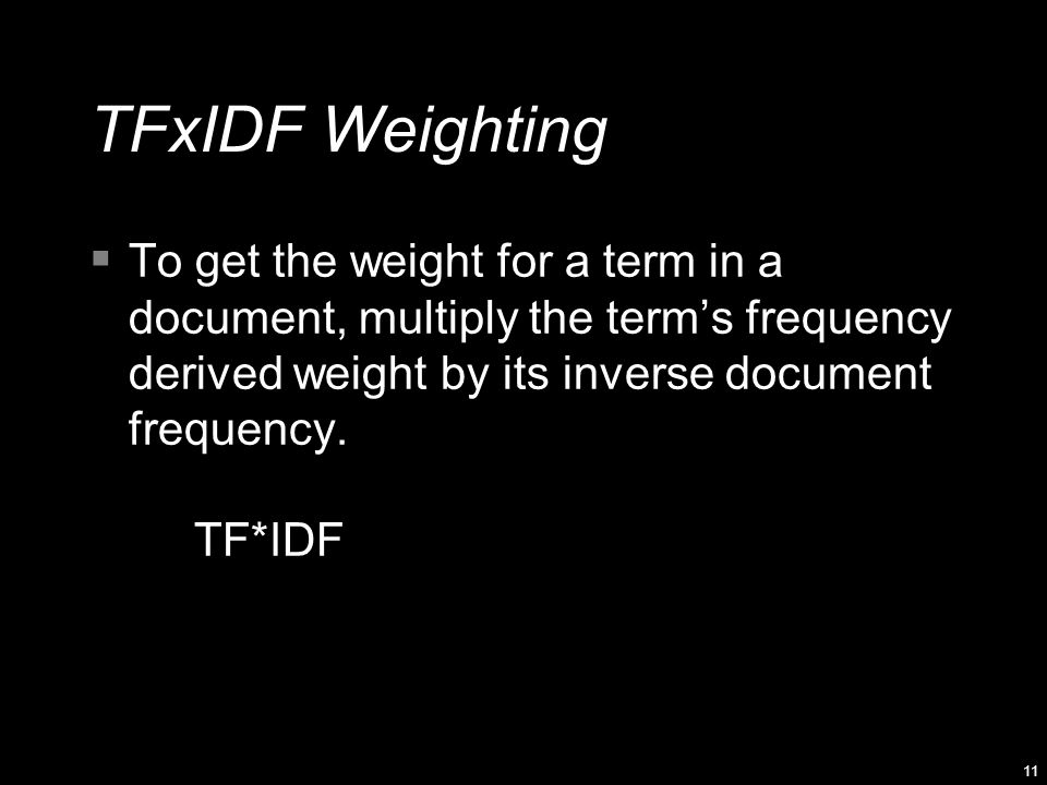11 TFxIDF Weighting  To get the weight for a term in a document, multiply the term's frequency derived weight by its inverse document frequency.