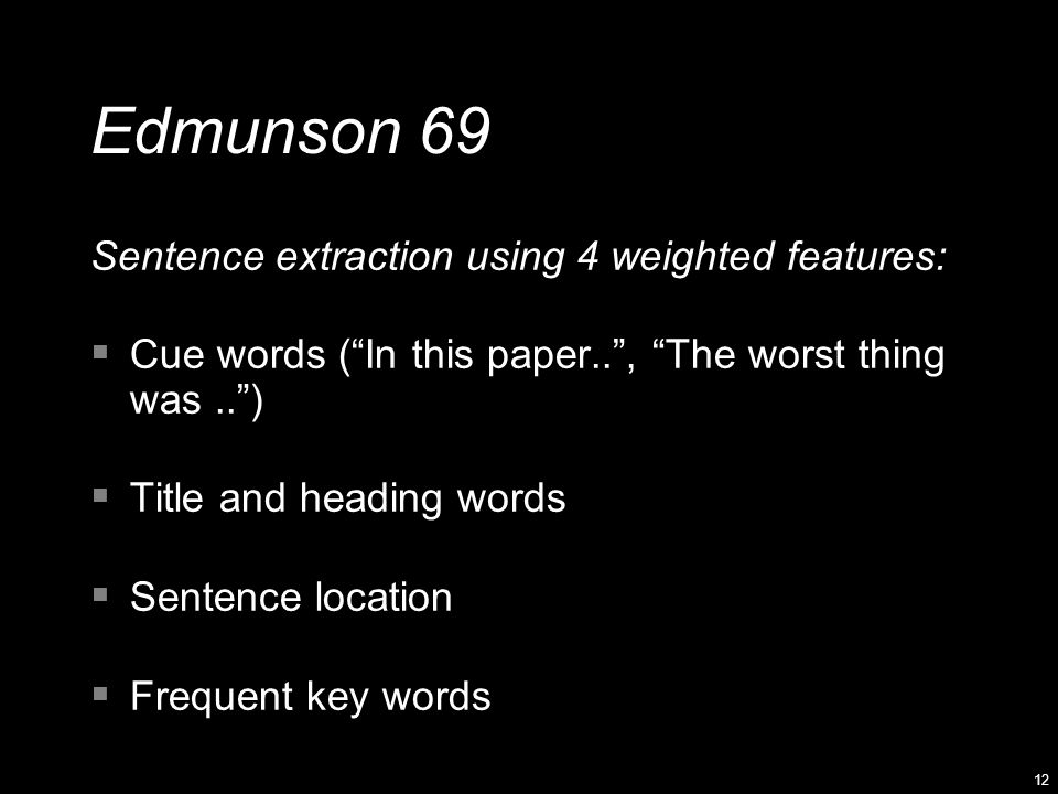 12 Edmunson 69 Sentence extraction using 4 weighted features:  Cue words ( In this paper.. , The worst thing was.. )  Title and heading words  Sentence location  Frequent key words