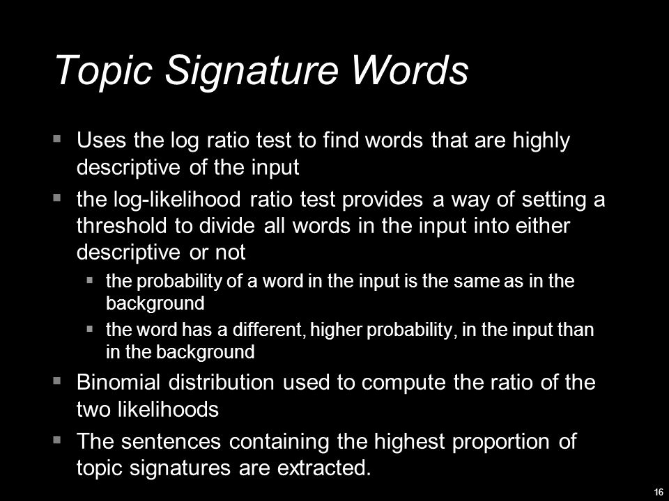 16 Topic Signature Words  Uses the log ratio test to find words that are highly descriptive of the input  the log-likelihood ratio test provides a w