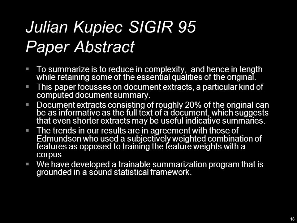 18 Julian Kupiec SIGIR 95 Paper Abstract  To summarize is to reduce in complexity, and hence in length while retaining some of the essential qualities of the original.