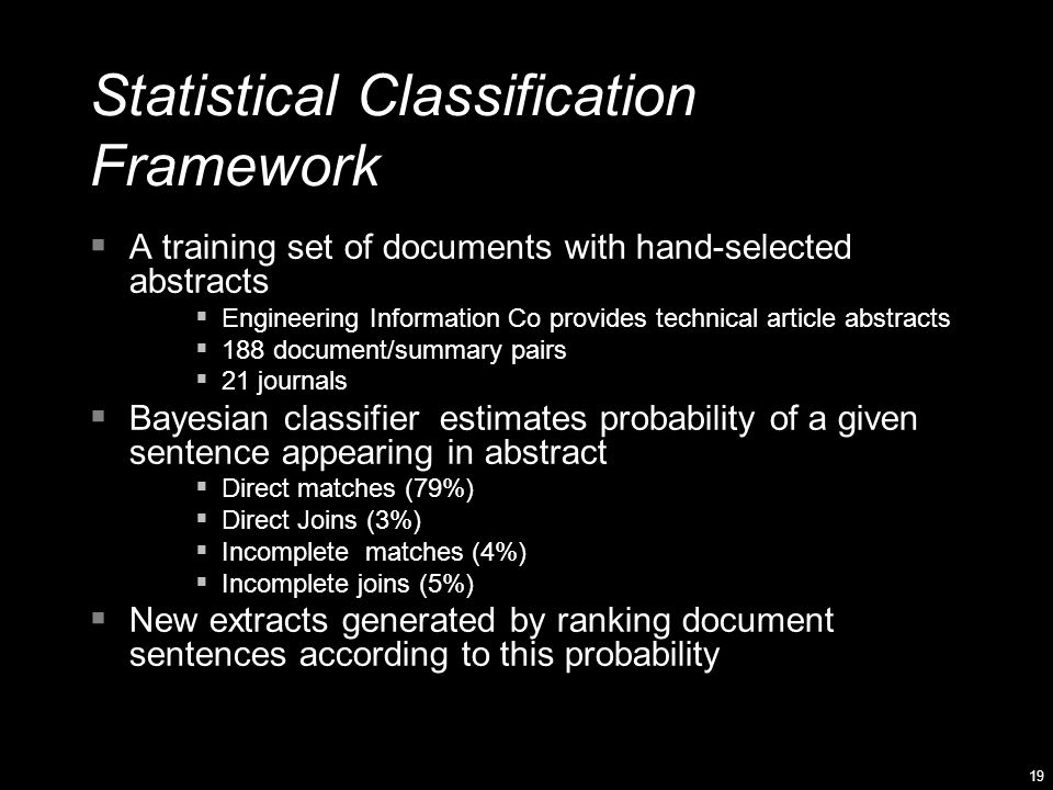 19 Statistical Classification Framework  A training set of documents with hand-selected abstracts  Engineering Information Co provides technical article abstracts  188 document/summary pairs  21 journals  Bayesian classifier estimates probability of a given sentence appearing in abstract  Direct matches (79%)  Direct Joins (3%)  Incomplete matches (4%)  Incomplete joins (5%)  New extracts generated by ranking document sentences according to this probability