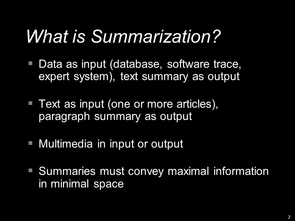 2 What is Summarization?  Data as input (database, software trace, expert system), text summary as output  Text as input (one or more articles), par