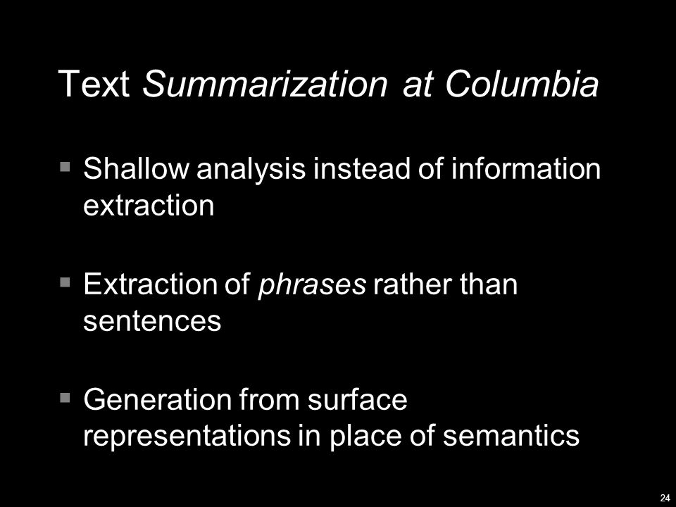 24 Text Summarization at Columbia  Shallow analysis instead of information extraction  Extraction of phrases rather than sentences  Generation from