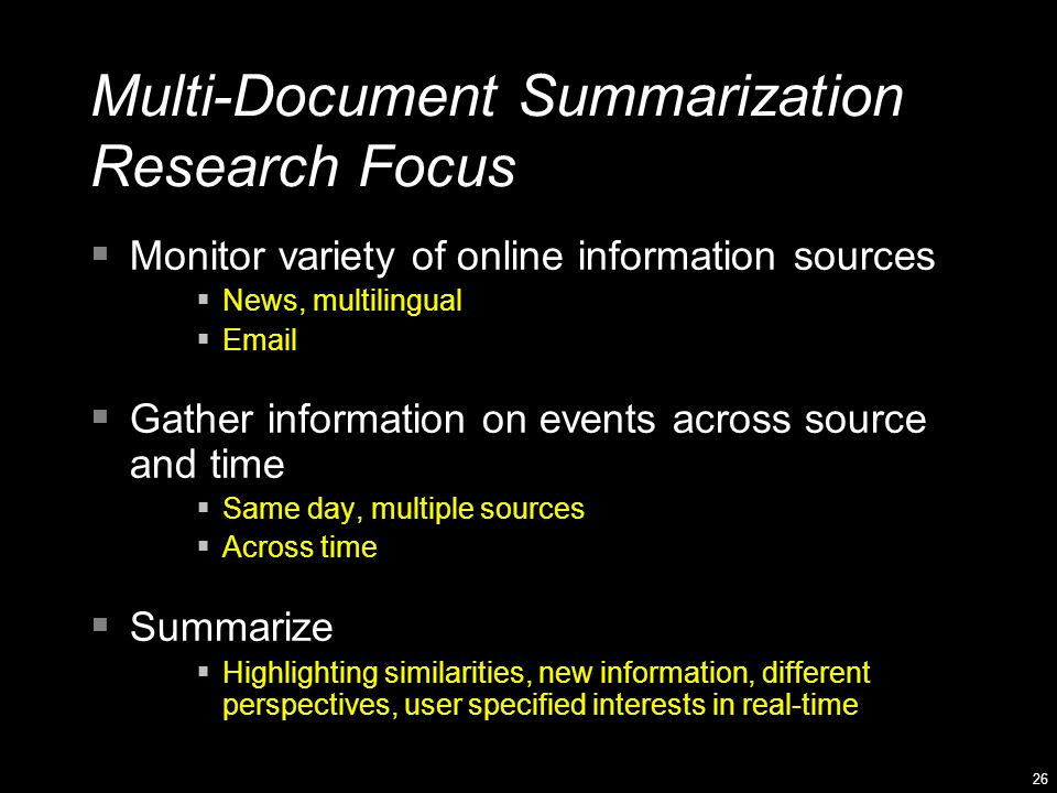 26 Multi-Document Summarization Research Focus  Monitor variety of online information sources  News, multilingual  Email  Gather information on events across source and time  Same day, multiple sources  Across time  Summarize  Highlighting similarities, new information, different perspectives, user specified interests in real-time