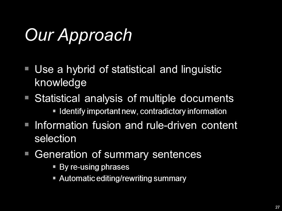 27 Our Approach  Use a hybrid of statistical and linguistic knowledge  Statistical analysis of multiple documents  Identify important new, contradictory information  Information fusion and rule-driven content selection  Generation of summary sentences  By re-using phrases  Automatic editing/rewriting summary
