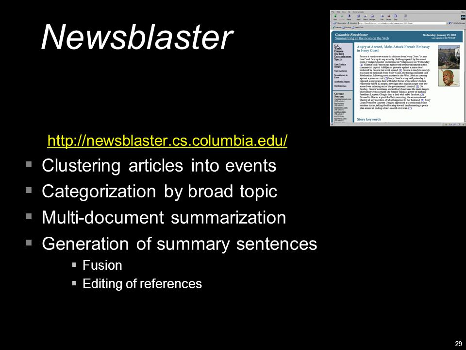 29 Newsblaster http://newsblaster.cs.columbia.edu/  Clustering articles into events  Categorization by broad topic  Multi-document summarization 