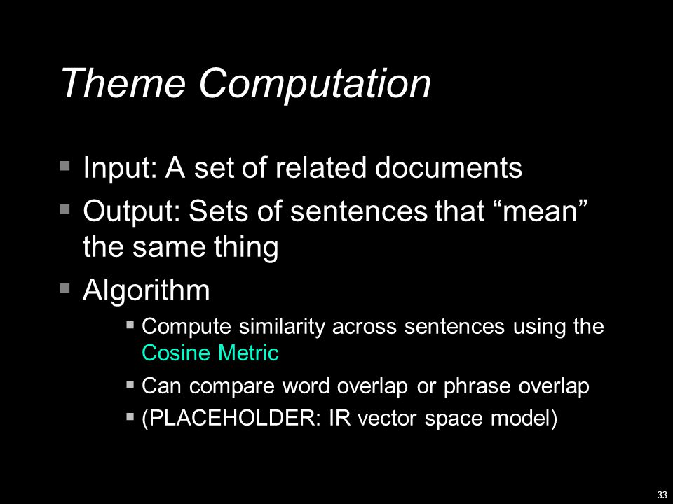 33 Theme Computation  Input: A set of related documents  Output: Sets of sentences that mean the same thing  Algorithm  Compute similarity across sentences using the Cosine Metric  Can compare word overlap or phrase overlap  (PLACEHOLDER: IR vector space model)