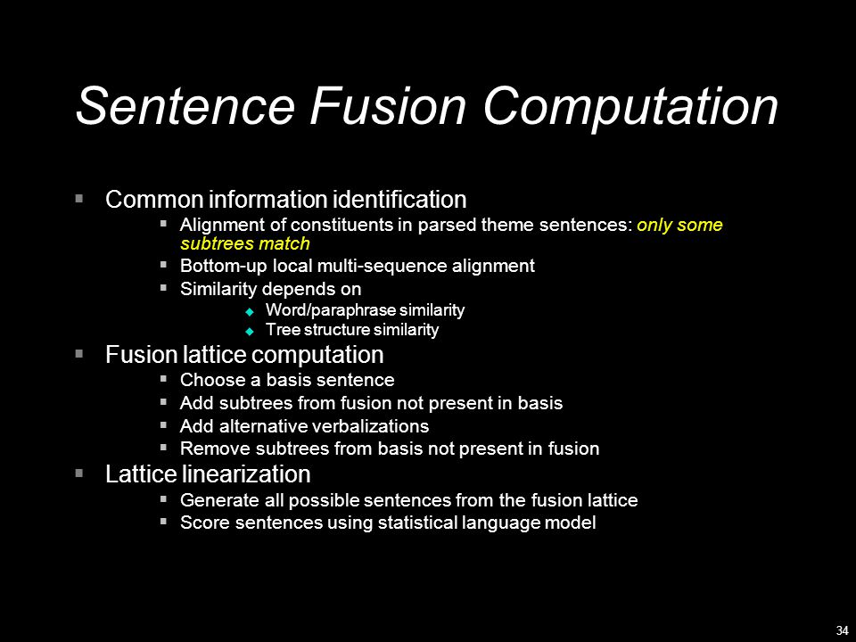 34 Sentence Fusion Computation  Common information identification  Alignment of constituents in parsed theme sentences: only some subtrees match  Bottom-up local multi-sequence alignment  Similarity depends on u Word/paraphrase similarity u Tree structure similarity  Fusion lattice computation  Choose a basis sentence  Add subtrees from fusion not present in basis  Add alternative verbalizations  Remove subtrees from basis not present in fusion  Lattice linearization  Generate all possible sentences from the fusion lattice  Score sentences using statistical language model