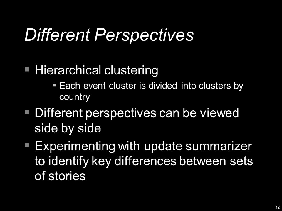 42 Different Perspectives  Hierarchical clustering  Each event cluster is divided into clusters by country  Different perspectives can be viewed side by side  Experimenting with update summarizer to identify key differences between sets of stories