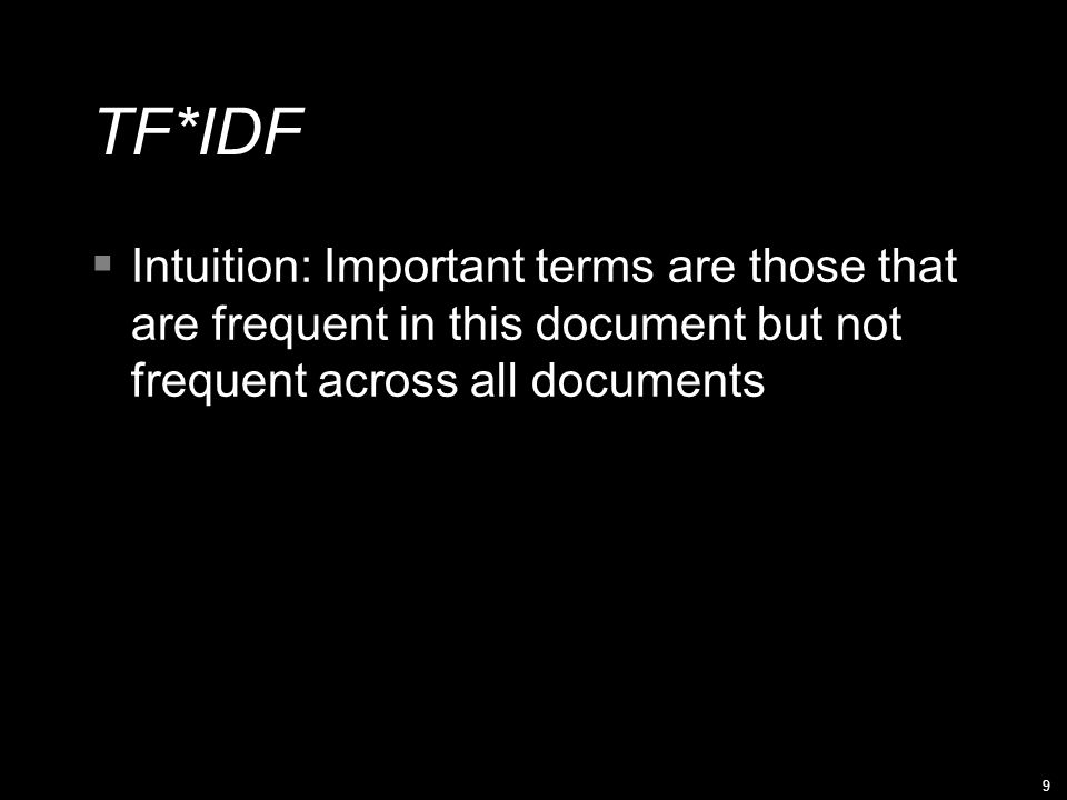 9 TF*IDF  Intuition: Important terms are those that are frequent in this document but not frequent across all documents