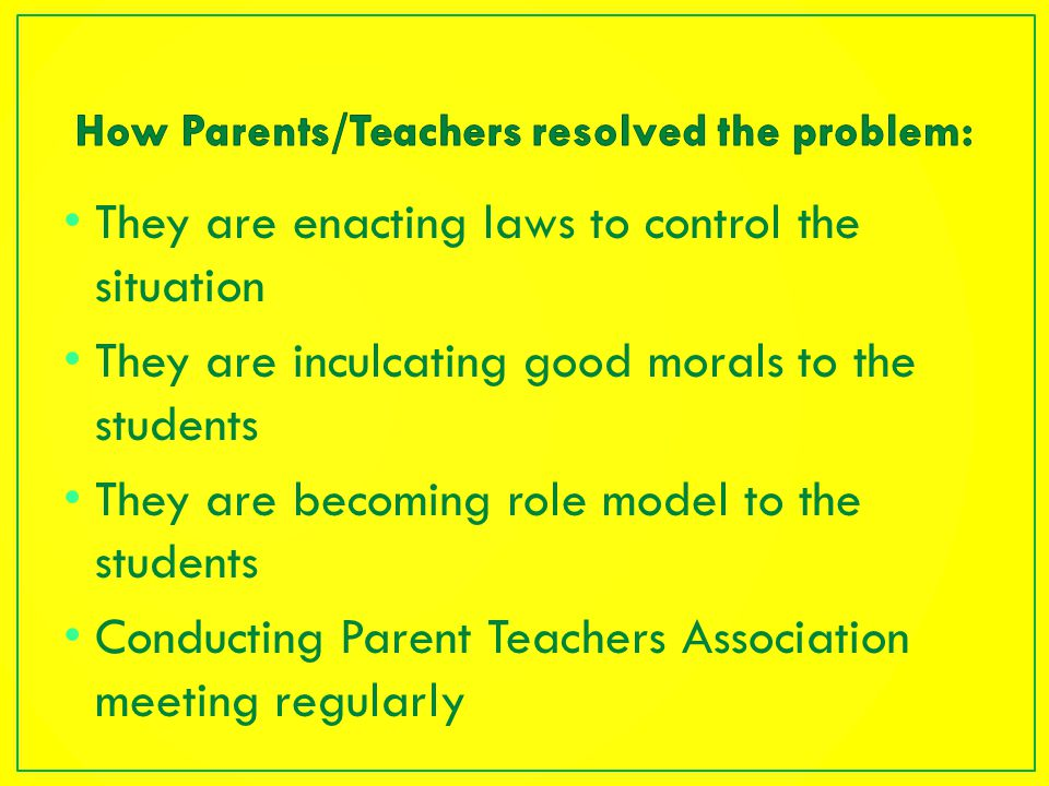 They are enacting laws to control the situation They are inculcating good morals to the students They are becoming role model to the students Conducting Parent Teachers Association meeting regularly