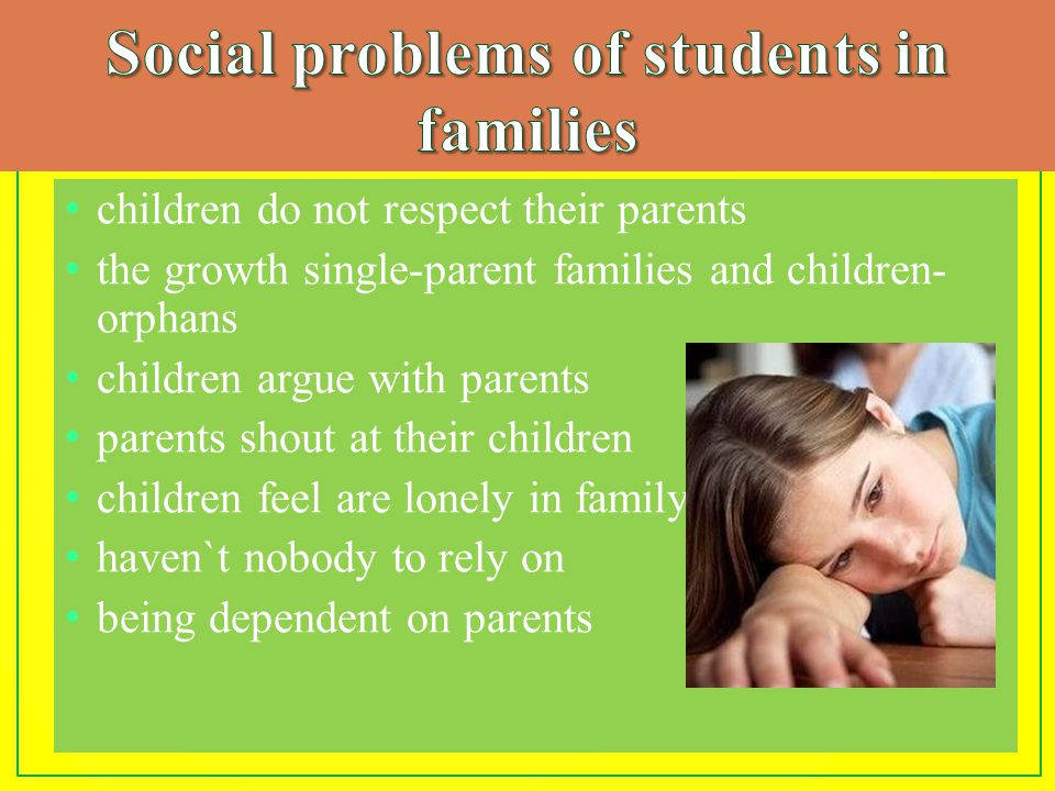 children do not respect their parents the growth single-parent families and children- orphans children argue with parents parents shout at their children children feel are lonely in family haven`t nobody to rely on being dependent on parents