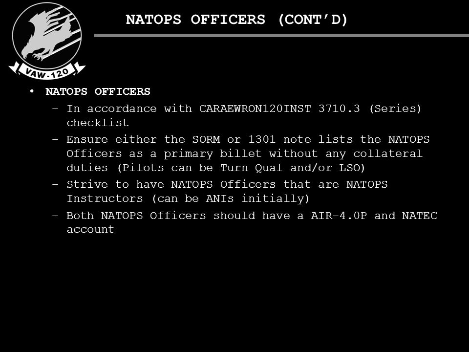 NATOPS OFFICERS (CONT'D) NATOPS OFFICERS –In accordance with CARAEWRON120INST 3710.3 (Series) checklist –Ensure either the SORM or 1301 note lists the NATOPS Officers as a primary billet without any collateral duties (Pilots can be Turn Qual and/or LSO) –Strive to have NATOPS Officers that are NATOPS Instructors (can be ANIs initially) –Both NATOPS Officers should have a AIR-4.0P and NATEC account