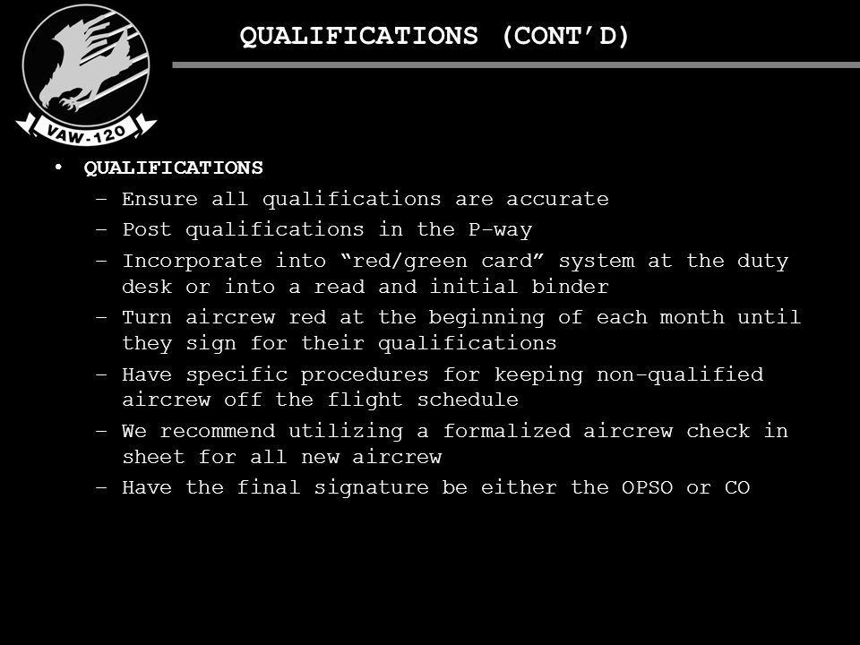 QUALIFICATIONS (CONT'D) QUALIFICATIONS –Ensure all qualifications are accurate –Post qualifications in the P-way –Incorporate into red/green card system at the duty desk or into a read and initial binder –Turn aircrew red at the beginning of each month until they sign for their qualifications –Have specific procedures for keeping non-qualified aircrew off the flight schedule –We recommend utilizing a formalized aircrew check in sheet for all new aircrew –Have the final signature be either the OPSO or CO