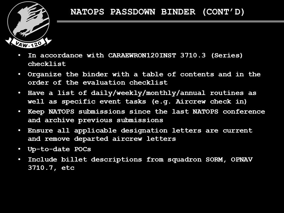 NATOPS PASSDOWN BINDER (CONT'D) In accordance with CARAEWRON120INST 3710.3 (Series) checklist Organize the binder with a table of contents and in the order of the evaluation checklist Have a list of daily/weekly/monthly/annual routines as well as specific event tasks (e.g.