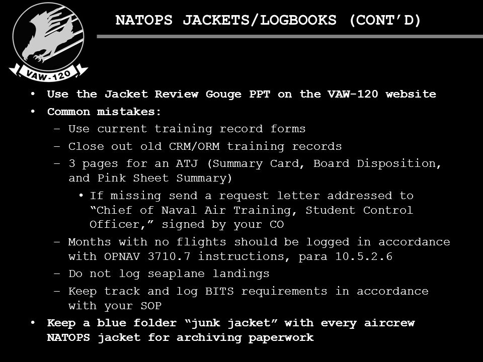 NATOPS JACKETS/LOGBOOKS (CONT'D) Use the Jacket Review Gouge PPT on the VAW-120 website Common mistakes: –Use current training record forms –Close out old CRM/ORM training records –3 pages for an ATJ (Summary Card, Board Disposition, and Pink Sheet Summary) If missing send a request letter addressed to Chief of Naval Air Training, Student Control Officer, signed by your CO 10.5.2.6 –Months with no flights should be logged in accordance with OPNAV 3710.7 instructions, para 10.5.2.6 –Do not log seaplane landings –Keep track and log BITS requirements in accordance with your SOP Keep a blue folder junk jacket with every aircrew NATOPS jacket for archiving paperwork