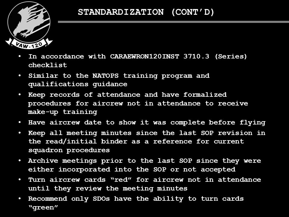 STANDARDIZATION (CONT'D) In accordance with CARAEWRON120INST 3710.3 (Series) checklist Similar to the NATOPS training program and qualifications guidance Keep records of attendance and have formalized procedures for aircrew not in attendance to receive make-up training Have aircrew date to show it was complete before flying Keep all meeting minutes since the last SOP revision in the read/initial binder as a reference for current squadron procedures Archive meetings prior to the last SOP since they were either incorporated into the SOP or not accepted Turn aircrew cards red for aircrew not in attendance until they review the meeting minutes Recommend only SDOs have the ability to turn cards green