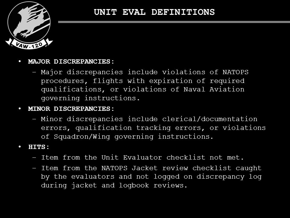 UNIT EVAL DEFINITIONS MAJOR DISCREPANCIES: –Major discrepancies include violations of NATOPS procedures, flights with expiration of required qualifications, or violations of Naval Aviation governing instructions.