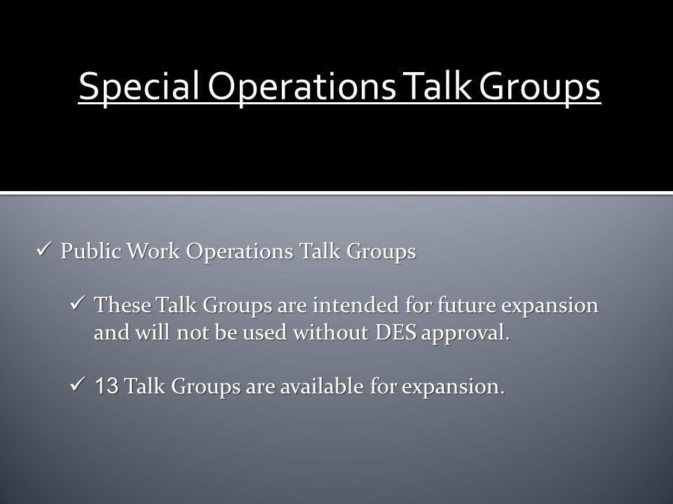 Public Work Operations Talk Groups Public Work Operations Talk Groups These Talk Groups are intended for future expansion and will not be used without DES approval.