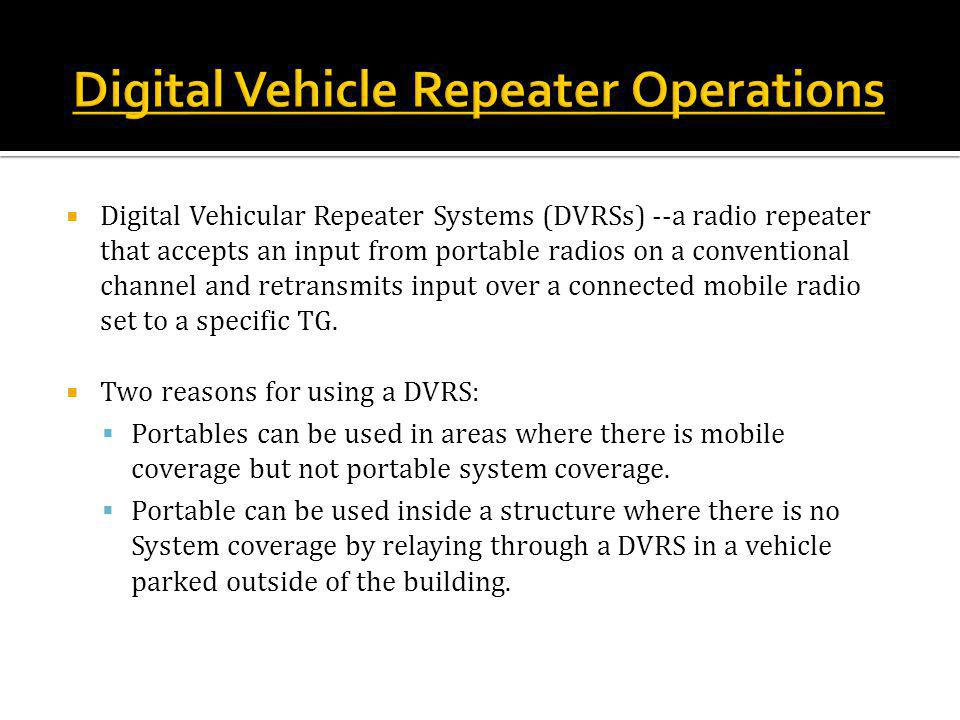  Digital Vehicular Repeater Systems (DVRSs) --a radio repeater that accepts an input from portable radios on a conventional channel and retransmits input over a connected mobile radio set to a specific TG.