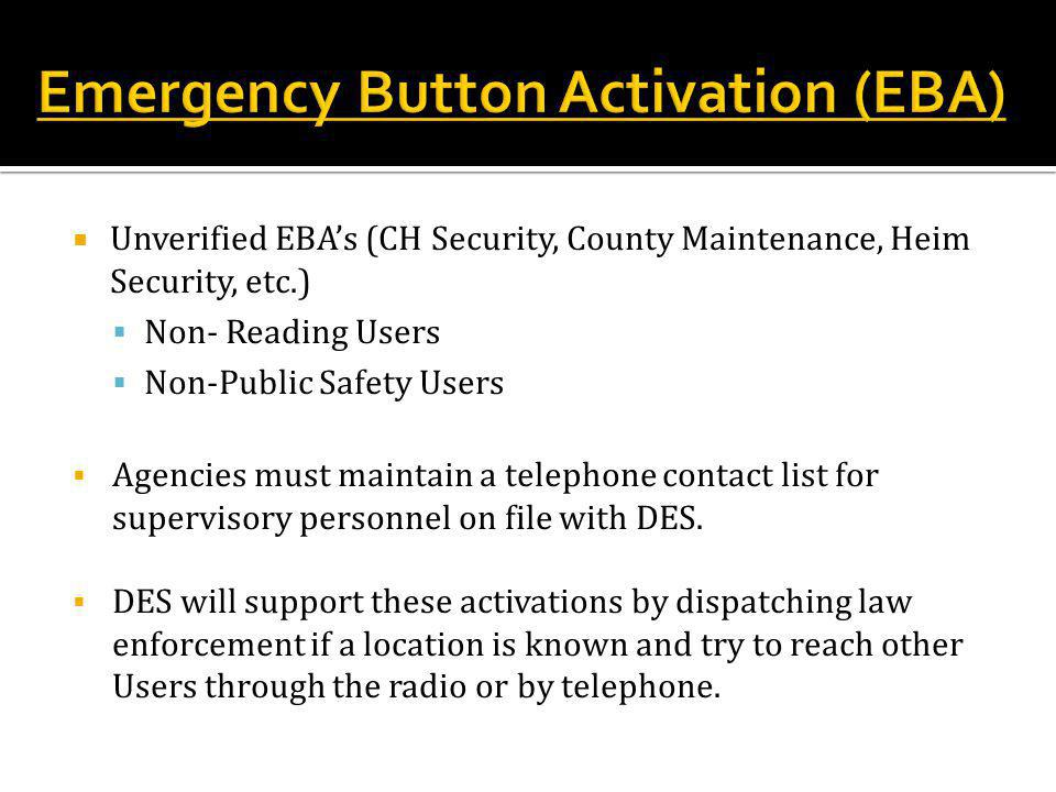  Unverified EBA's (CH Security, County Maintenance, Heim Security, etc.)  Non- Reading Users  Non-Public Safety Users  Agencies must maintain a telephone contact list for supervisory personnel on file with DES.